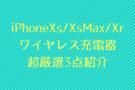 iPhoneXs/XsMax/XRワイヤレス充電対応 高速充電厳選3点紹介
