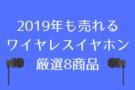 2019年も売れそうなiPhoneにオススメ!ハイスペックワイヤレスイヤホン